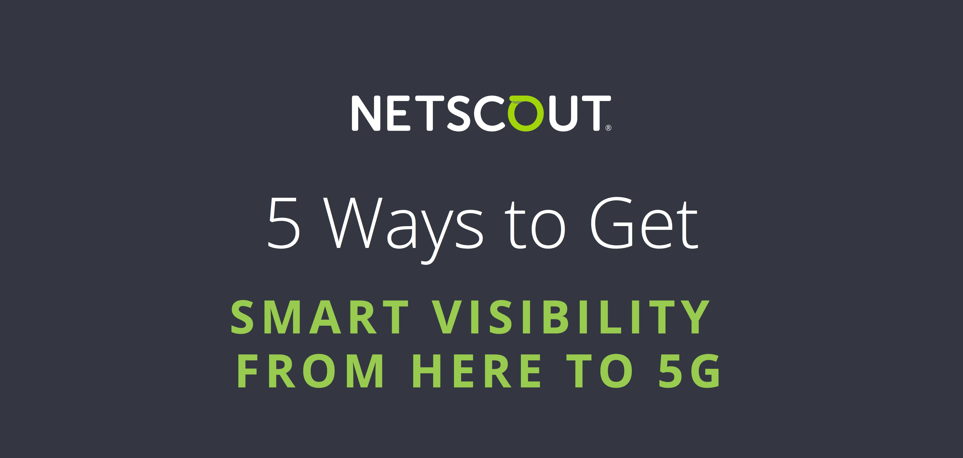 Netscout - 5 Ways to Get Smart Visibility from Here to 5G