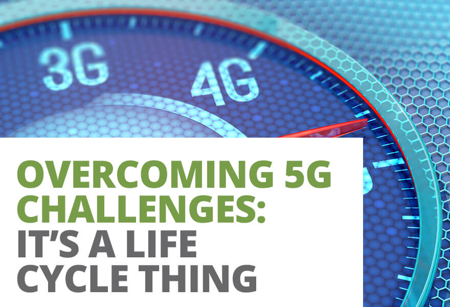 Overcoming 5G Challenges: It's a Life Cycle Thing