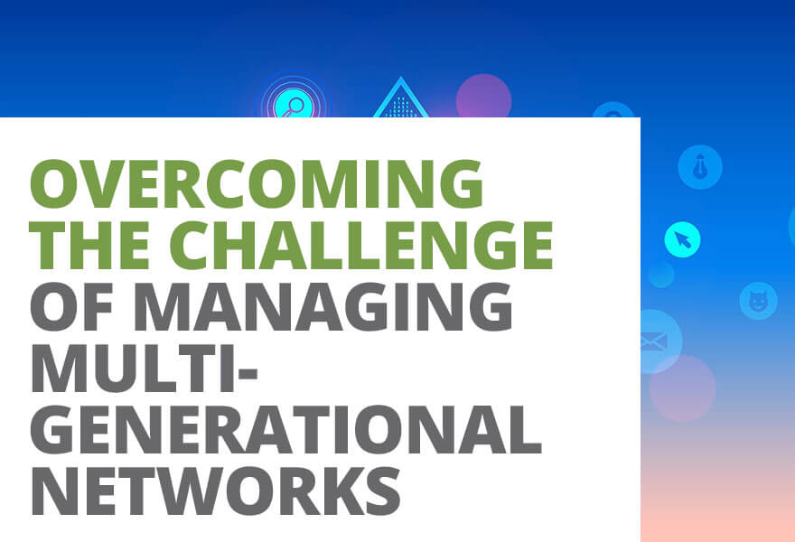 Overcoming the Challenge of Managing Multi-Generational Networks